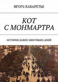 Игорь Кабаретье -Кот с Монмартра. История давно минувшихдней