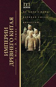 Марк Льюис - Империи Древнего Китая. От Цинь к Хань. Великая смена династий