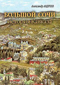 Александр Радьевич Андреев -Большой Сочи: история Кавказа
