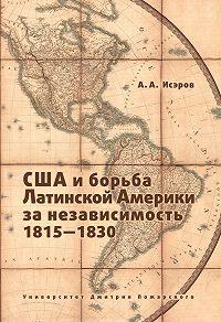 Андрей Исэров -США и борьба Латинской Америки за независимость, 1815—1830