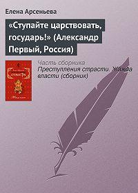 Елена Арсеньева -«Ступайте царствовать, государь!» (Александр Первый, Россия)