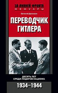 Евгений Доллман - Переводчик Гитлера. Десять лет среди лидеров нацизма. 1934-1944