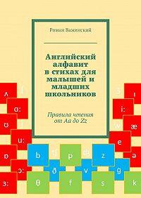 Роман Важинский -Английский алфавит встихах для малышей и младших школьников. Правила чтения от Aa до Zz