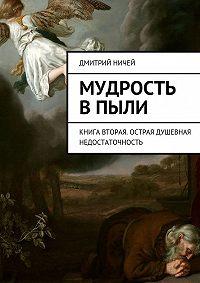 Дмитрий Ничей -Мудрость в пыли. Книга вторая. Острая душевная недостаточность