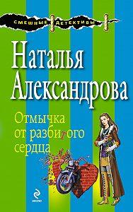 Наталья Александрова - Отмычка от разбитого сердца