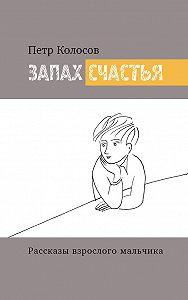 Петр Колосов -Запах счастья. Рассказы взрослого мальчика