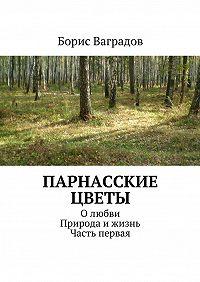 Борис Ваградов -Парнасские цветы. Олюбви. Природа ижизнь. Часть первая