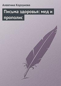 Алевтина Корзунова - Письма здоровья: мед и прополис