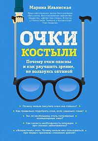 Марина Витальевна Ильинская -Очки-костыли. Почему очки опасны и как улучшить зрение, не пользуясь оптикой