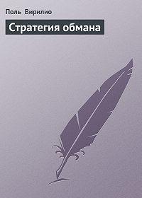 Поль Вирилио - Стратегия обмана