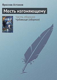 Ярослав Астахов -Месть изгоняющему