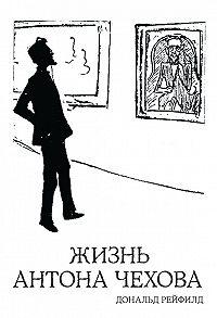 Дональд Рейфилд -Жизнь Антона Чехова