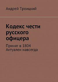 Андрей Троицкий - Кодекс чести русского офицера. Принят в1804. Актуален навсегда