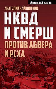 Анатолий Чайковский -НКВД и СМЕРШ против Абвера и РСХА