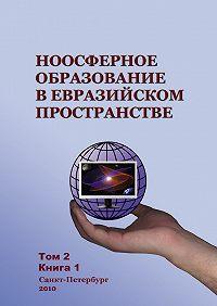 Коллектив Авторов -Ноосферное образование в евразийском пространстве. Том 2. Книга 1