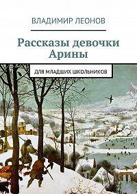 Владимир Леонов -Рассказы девочки Арины. Для младших школьников