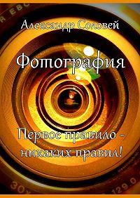 Александр Соловей -Фотография. Первое правило – никаких правил!