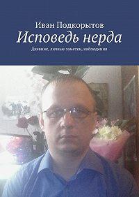 Иван Подкорытов -Исповедь нерда. Дневник, личные заметки, наблюдения