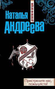 Наталья Андреева -Пристрелите нас, пожалуйста!