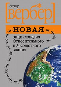Бернар Вербер - Новая энциклопедия Относительного и Абсолютного знания