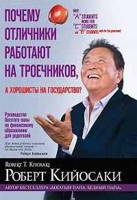 Роберт Тору Кийосаки - Почему отличники работают на троечников, а хорошисты на государство?