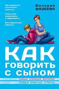 Валерия Фадеева - Как говорить с сыном. Самые сложные вопросы. Самые важные ответы