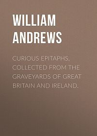William Andrews -Curious Epitaphs, Collected from the Graveyards of Great Britain and Ireland.