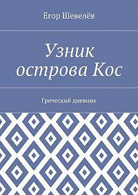 Егор Шевелёв -Узник острова Кос. Греческий дневник