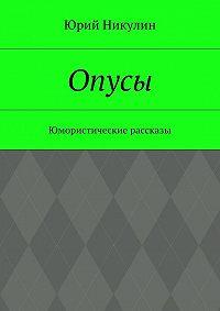 Юрий Никулин -Опусы. Юмористические рассказы
