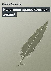 Данила Белоусов - Налоговое право. Конспект лекций