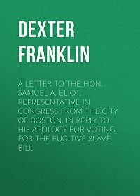 Franklin Dexter -A Letter to the Hon. Samuel A. Eliot, Representative in Congress From the City of Boston, In Reply to His Apology For Voting For the Fugitive Slave Bill