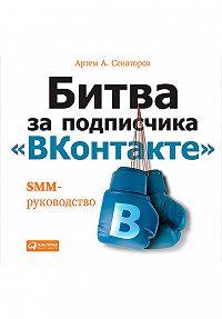 Артем Сенаторов -Битва за подписчика «ВКонтакте»: SMM-руководство