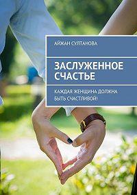 Айжан Султанова -Заслуженное счастье. Каждая женщина должна быть счастливой!