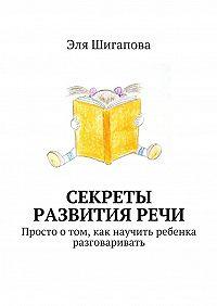 Эля Шигапова -Секреты развития речи. Просто о том, как научить ребенка разговаривать