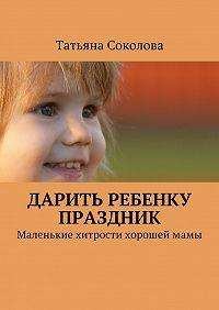 Татьяна Соколова - Дарить ребенку праздник