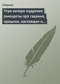 Сборник -Утро вечера мудренее (анекдоты про гадания, прошлое, настоящее и будущее)