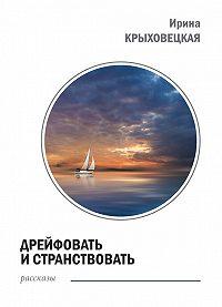 Ирина Крыховецкая - Дрейфовать и странствовать (сборник)