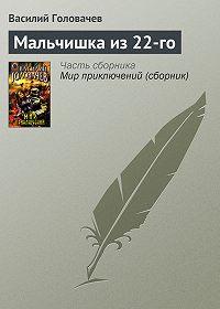 Василий Васильевич Головачев -Мальчишка из 22-го