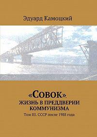 Эдуард Камоцкий - «Совок». Жизнь впреддверии коммунизма. ТомIII. СССР после 1988 года