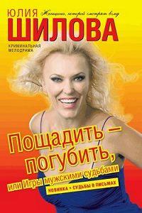 Юлия Шилова -Пощадить – погубить, или Игры мужскими судьбами