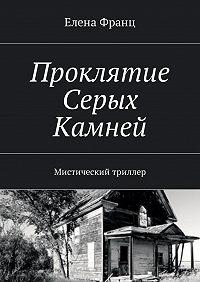 Елена Франц -Проклятие Серых Камней. Мистический триллер