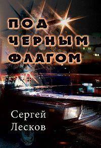 Сергей Лесков - Под чёрным флагом
