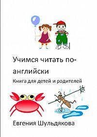 Евгения Шульдякова -Учимся читать по-английски. Книга для детей иродителей