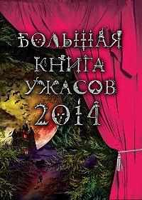 Ирина Щеглова -Большая книга ужасов 2014 (сборник)