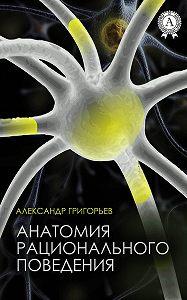 Александр Григорьев -Анатомия рационального поведения