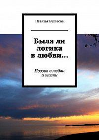 Наталья Булатова -Былали логика влюбви… Поэзия олюбви ижизни