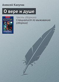 Алексей Калугин - О вере и душе