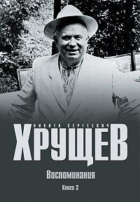 Никита Хрущев -Воспоминания. Время. Люди. Власть. Книга 2
