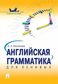 Елена Анатольевна Васильева -Английская грамматика для ленивых