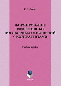 Юрий Александрович Лукаш -Формирование эффективных договорных отношений с контрагентами. Учебное пособие